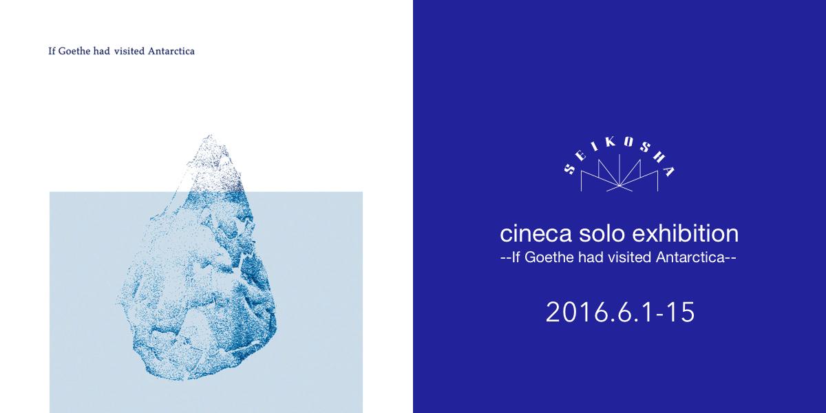 cineca solo exhibition --If Goethe had visited Antarctica--
