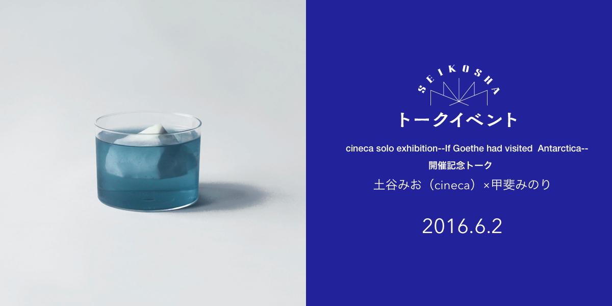 土谷みお × 内田美奈子 トークイベント cineca solo exhibition--If Goethe had visited  Antarctica--開催記念