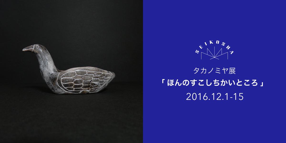 タカノミヤ展「 ほんのすこしちかいところ 」