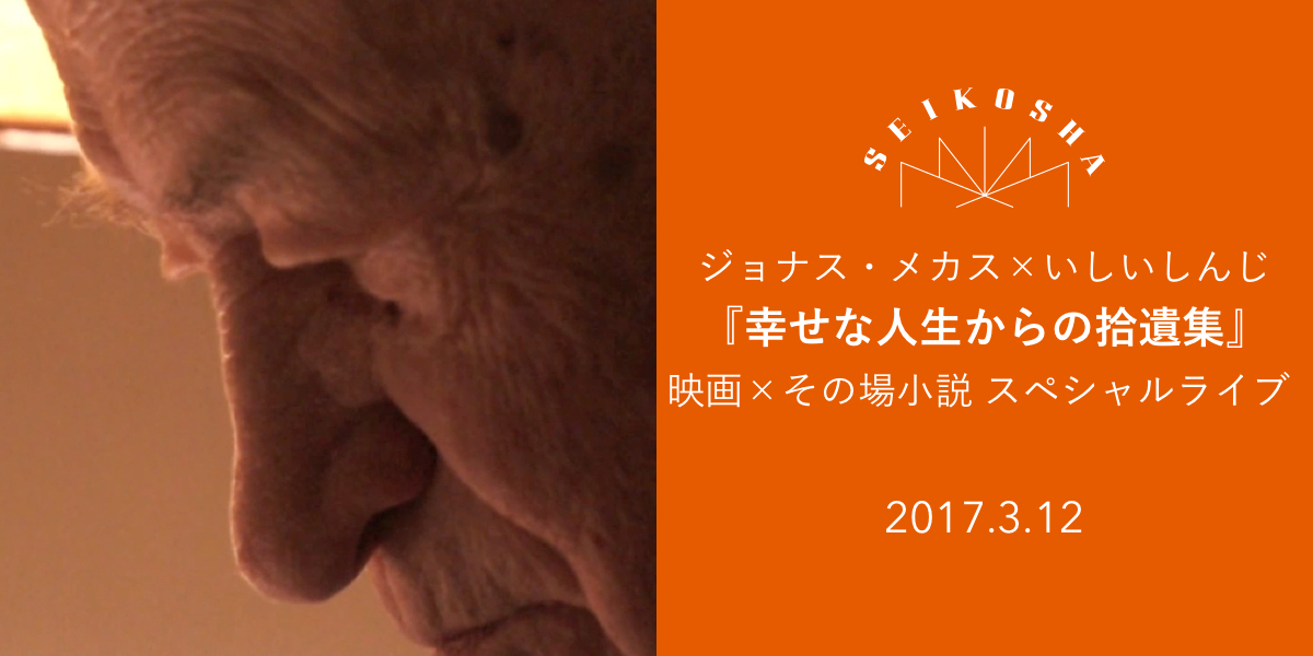 ジョナス・メカス×いしいしんじ  『幸せな人生からの拾遺集』 映画×その場小説 スペシャルライブ