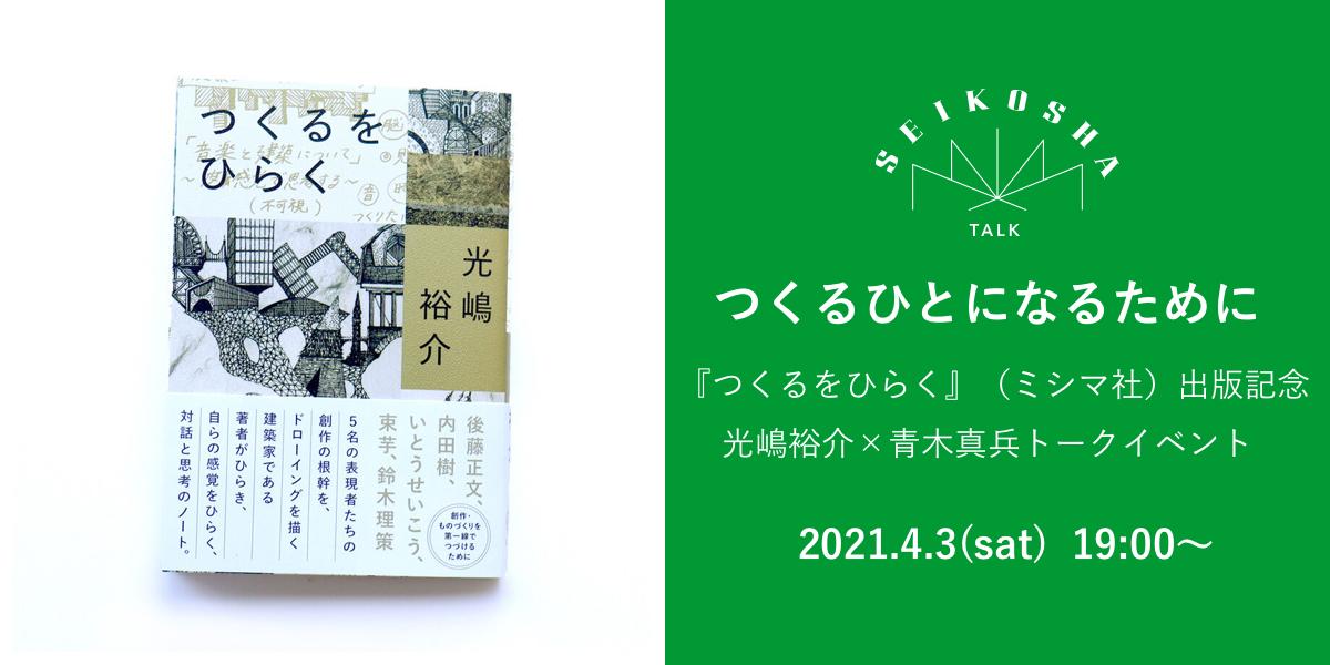 つくるひとになるために  『つくるをひらく』(ミシマ社)出版記念  光嶋裕介×青木真兵トークイベント